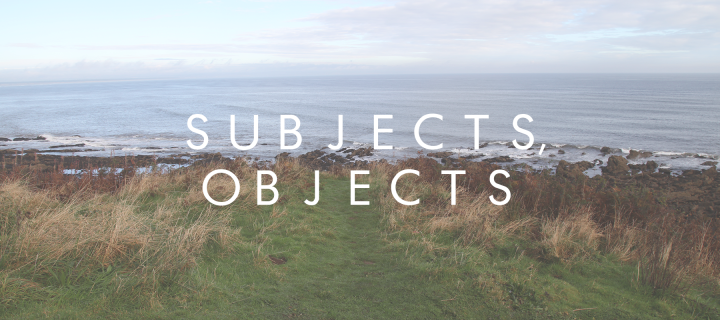 Subjects, Objects.